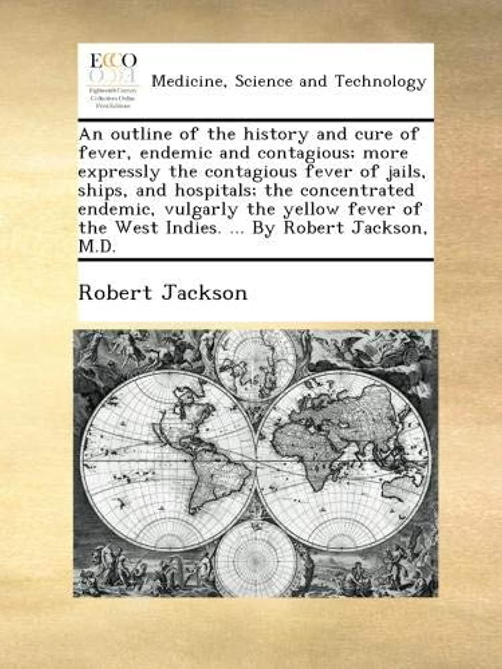 大量刈る飢An outline of the history and cure of fever, endemic and contagious; more expressly the contagious fever of jails, ships, and hospitals; the concentrated endemic, vulgarly the yellow fever of the West Indies. ... By Robert Jackson, M.D.