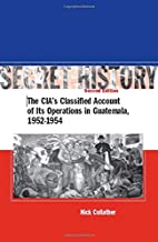 Secret History: The CIA s Classified Account of Its Operations in Guatemala 1952-1954
