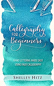 Calligraphy for Beginners: Hand Lettering Made Easy Using Faux Calligraphy by [Shelley Hitz]