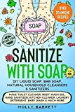 Sanitize with Soap - DIY Liquid Soap, Bar Soap, Natural Household Cleansers & Sanitizers: Make Toilet Cleaner, Body Wash Gel, Hand Sanitizer, Kitchen Cleaner, Laundry Detergent, Baby Wash & Much More