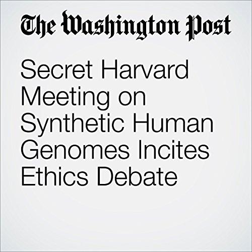 Secret Harvard Meeting on Synthetic Human Genomes Incites Ethics Debate audiobook cover art
