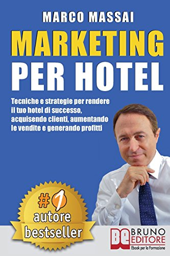 Marketing Per Hotel: Tecniche e strategie per rendere il tuo hotel di successo, acquisendo clienti, aumentando le vendite e generando profitti