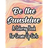 Be The Sunshine A Coloring Book For Grown-Up Girls: Coloring Activity For Inspiration And Motivation, Floral Illustrations And Designs To Color With Positive Affirmations