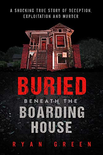 Buried Beneath the Boarding House: A Shocking True Story of Deception, Exploitation and Murder (True Crime)