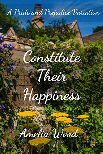Constitute Their Happiness: A Pride and Prejudice Variation by [Amelia Wood]