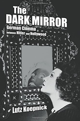 The Dark Mirror: German Cinema Between Hitler and Hollywood (Weimar and Now: German Cultural Criticism, Band 32)