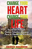 CHANGE YOUR HEART, CHANGE YOUR LIFE: Rewire the Brain for Positive Intuition Bringing Peace to Change the World