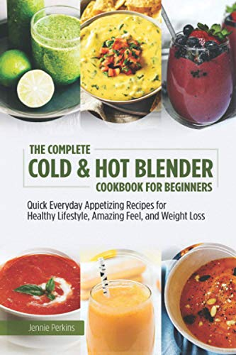 The Complete Cold & Hot Blender Cookbook for Beginners: Quick Everyday Appetizing Recipes for Healthy Lifestyle, Amazing Feel, and Weight Loss