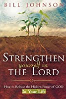 Strengthen Yourself in the Lord: How to Release the Hidden Power of God in Your Life by Bill Johnson(2007-04-01)