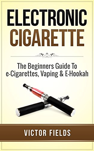 Electronic Cigarette: The Beginners Guide To e-Cigarettes, Vaping & E-Hookah (Electronic Cigarettes,...