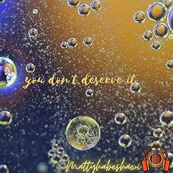 you don't deserve it .
