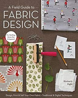 A Field Guide To Fabric Design: Design, Print & Sell Your Own Fabric • Traditional & Digital Techniques • for Quilting, Ho...