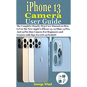 iPhone 13 Camera User Guide: The Complete Step By Step User Manual on How to Use the New Apple's iPhone 13, 13 Mini, 13 Pro, And 13 Pro Max Camera For ... and Seniors with Tips For iOS 15 ProRaW