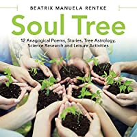 Soul Tree: 12 Anagogical Poems, Stories, Tree Astrology, Science Research and Leisure Activities