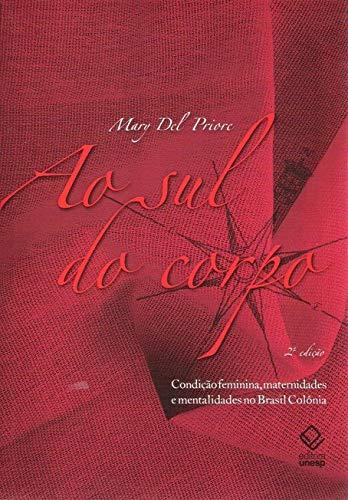 Ao sul do corpo - 2ª edição: Condição feminina, maternidades e mentalidades no Brasil Colônia