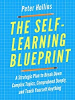 The Self-Learning Blueprint: A Strategic Plan to Break Down Complex Topics, Comprehend Deeply, and Teach Yourself...