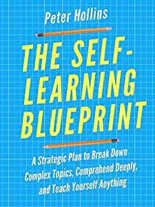 The Self-Learning Blueprint: A Strategic Plan to Break Down Complex Topics, Comprehend Deeply, and Teach Yourself Anything (Learning how to Learn Book 3)
