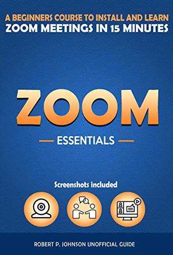 Zoom Essentials: Beginners Course to Install and Learn Zoom Meetings in 15 Minutes (With Screenshots)