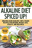 Alkaline Diet Spiced Up!: Amazing Asian Alkaline (100% Vegan) Recipes for Weight Loss, Vitality and Wellness (Alkaline, Plant-Based)