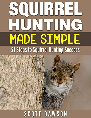 Squirrel Hunting Made Simple: 21 Steps to Squirrel Hunting Success by [Scott Dawson]