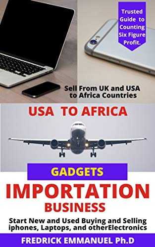 USA GADGETS IMPORTATION TO ANY AFRICA COUNTRIES: Complete Guide to Buying and Selling USA Used Item(Iphone, Laptop, etc) to Africa Inclusives are Hot Products ... of Agents, lot more (English Edition)