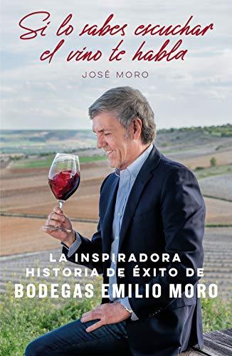 Si lo sabes escuchar, el vino te habla: La inspiradora historia de éxito de Bodegas Emilio Moro (Sin colección)