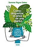 Cómo despertar el amor de una planta.: Cultiva Un Espacio Verde En Tu Hogar Y En Tu Corazón