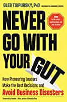 Never Go With Your Gut: How Pioneering Leaders Make the Best Decisions and Avoid Business Disasters: Avoid Terrible Advice, Cognitive Biases, and Poor Decisions