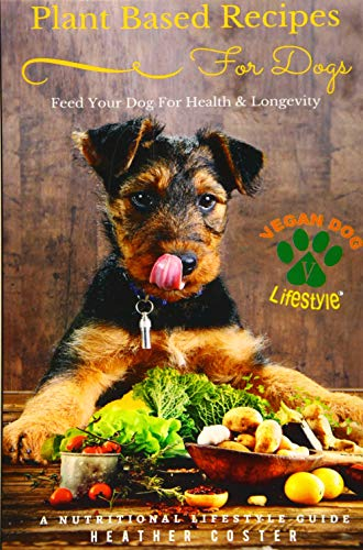 Plant Based Recipes for Dogs | Nutritional Lifestyle Guide: Feed Your Dog for Health & Longevity (Vegan Dog Lifestyle) (Volume 1)