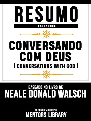 Resumo Estendido: Conversando Com Deus (Conversations With God) - Baseado No Livro De Neale Donald Walsch