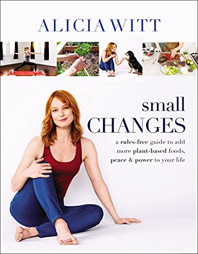 Small Changes: A Rules-Free Guide to Add More Plant-Based Foods, Peace and Power to Your Life