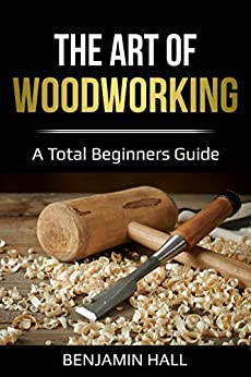 The Art of Woodworking: A total beginners guide by [Benjamin Hall]