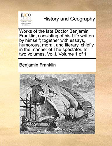 Works of the Late Doctor Benjamin Franklin, Consisting of His Life Written by Himself; Together with Essays, Humorous, Moral, and Literary, Chiefly in the Manner of the Spectator. in Two Volumes. Vol.I. Volume 1 of 1の詳細を見る