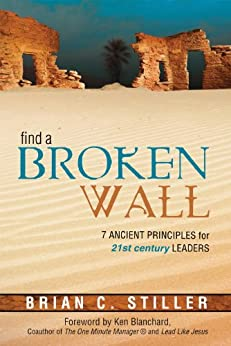 Find A Broken Wall: 7 ancient principles for 21st century leaders by [Brian C Stiller, Ken Blanchard]