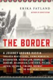 The Border: A Journey Around Russia Through North Korea, China, Mongolia, Kazakhstan, Azerbaijan, Georgia, Ukraine, Belarus, Lithuania, Poland, ... Finland, Norway, and the Northeast Passage