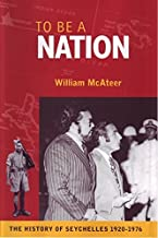 To Be a Nation: The History of Seychelles, 1920-1976 by William McAteer (2008-05-12)
