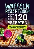 Waffeln Rezeptbuch: Das große Waffel Kochbuch mit über 120 leckeren Rezepten - Waffeln selber machen mit und ohne Waffeleisen Inkl. Belgische Waffeln, Waffeln am Stiel, Rezepte für Kinder, Vegan