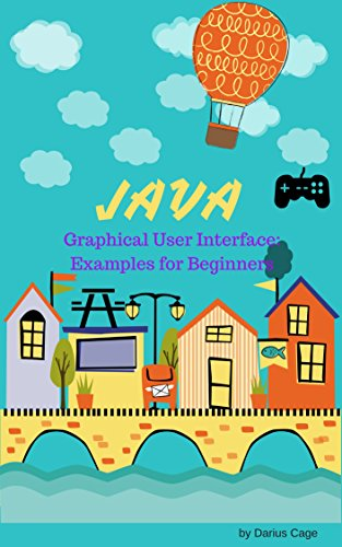 Java: GUI, Examples for Graphical User Interface for Beginners, Get Codes for Easy Programmable Games for Your Friends and for your children (English Edition)