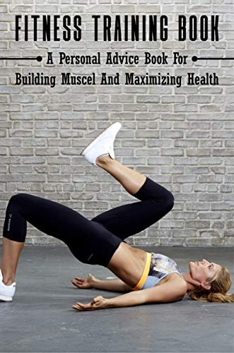 Fitness Training Book: A Personal Advice Book For Building Muscel And Maximizing Health: Personal Training Books (English Edition)