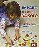 Imparo a fare da solo. Il metodo Montessori per conoscere...
