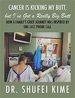 Cancer is Kicking my Butt, but I've Got a Really Big Butt: How A Family's Grief Journey Was Inspired By One Last Phone Call by [Shufei Kime]