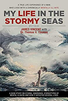 My Life in The Stormy Seas: A TRUE LIFE EXPERIENCE OF A MAN WHO LIVED WITH A CHRONICALLY MENTALLY ILL WIFE by [James  Vincent, Dr. Thomas V.  Thomas]