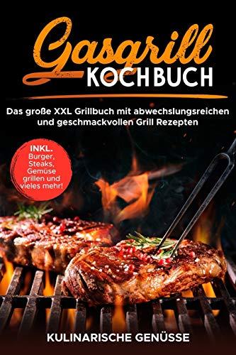 Gasgrill Kochbuch: Das große XXL Grillbuch mit abwechslungsreichen und geschmackvollen Grill Rezepten inkl. Burger, Steaks, Gemüse grillen und vieles mehr! - Grillbibel für Männer, Anfänger & Profis