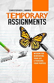 Temporary Assignments: Wisdom For Reinventing Your Life & Pursuing Your Purpose by [Christopher Harris]