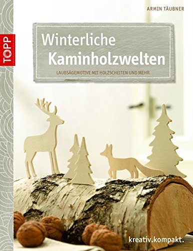 Winterliche Kaminholzwelten: Laubsägemotive mit Holzscheiten und mehr (kreativ.kompakt.)