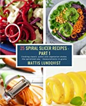 25 Spiral Slicer Recipes - Part 1: Cooking classic, paleo and vegetarian dishes the spiralized way - measurements in grams: Volume 1