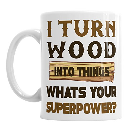 I Turn Wood Into Things Whats Your Superpower Coffee Tea Carpenter Birthday Mug