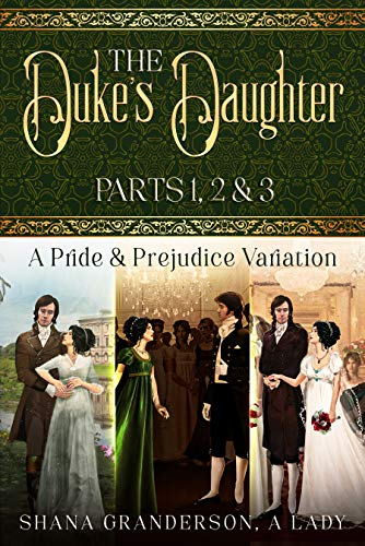 The Duke's Daughter: Parts 1, 2 & 3: A Pride and Prejudice Variation by [Shana Granderson A Lady]