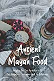 Ancient Mayan Food: Insights On The Agriculture Of The Forgotten Civilization And Its Influences: The Maya History Book