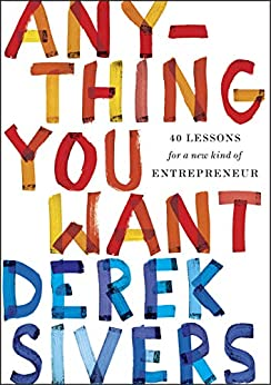 Anything You Want: 40 Lessons for a New Kind of Entrepreneur by [Derek Sivers]
